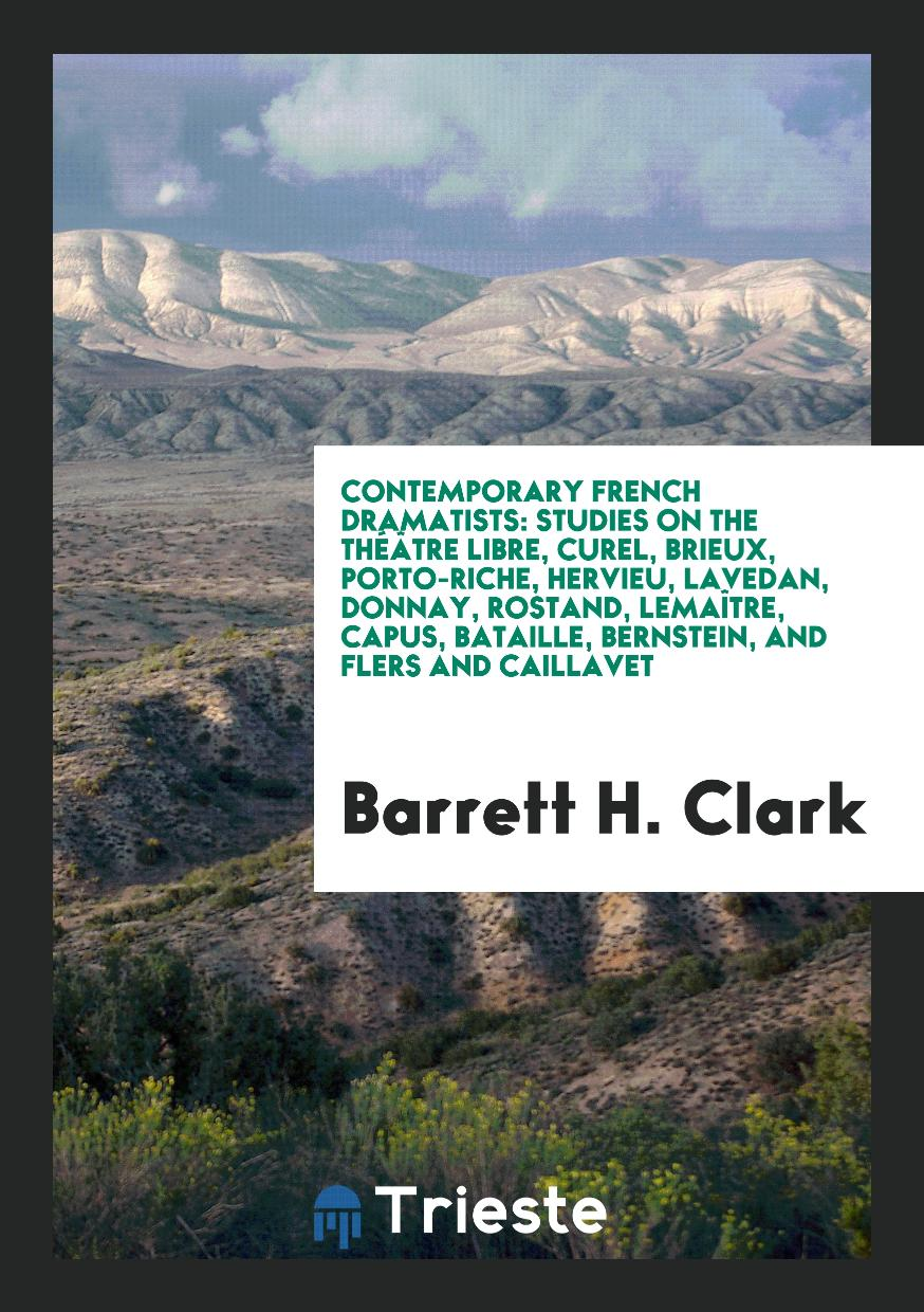 Barrett H. Clark - Contemporary French dramatists: Studies on the Théâtre Libre, Curel, Brieux, Porto-Riche, Hervieu, Lavedan, Donnay, Rostand, Lemaître, Capus, Bataille, Bernstein, and Flers and Caillavet