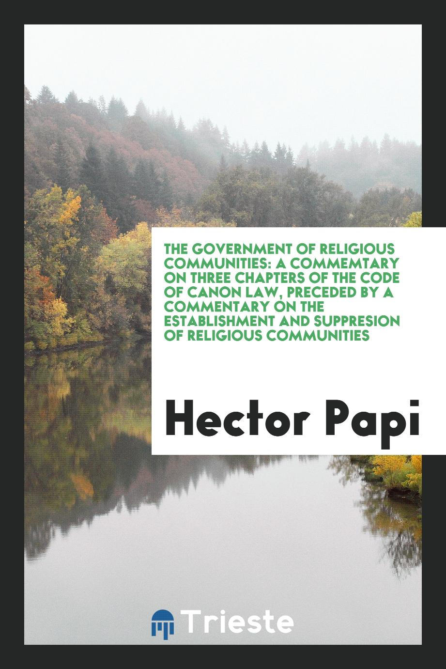 Hector Papi - The government of religious communities: a commemtary on three chapters of the Code of canon law, preceded by a commentary on the establishment and suppresion of religious communities