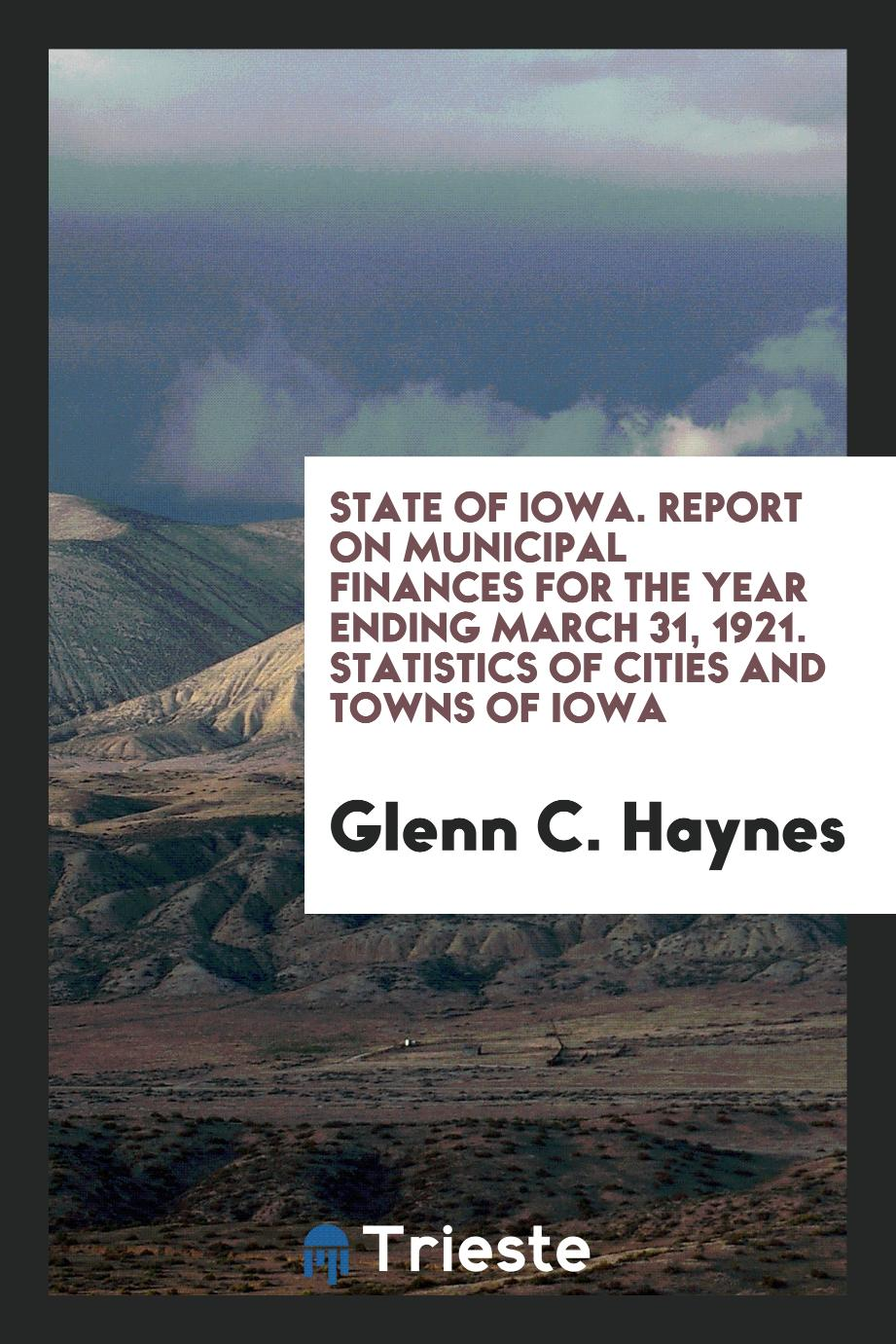 State of Iowa. Report on Municipal Finances for the Year Ending March 31, 1921. Statistics of Cities and Towns of Iowa