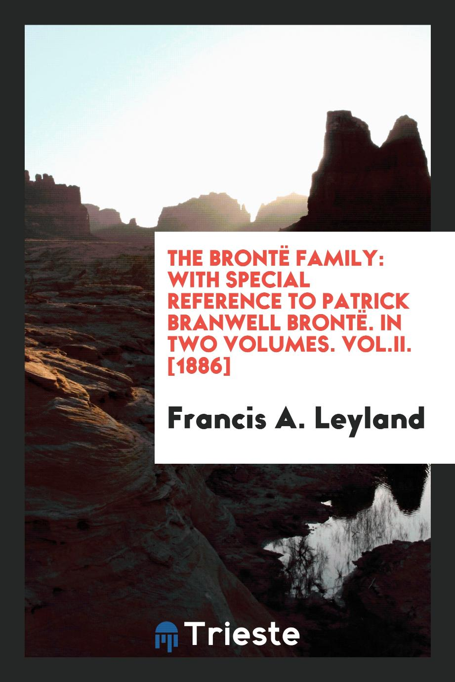 The Brontë Family: With Special Reference to Patrick Branwell Brontë. In Two Volumes. Vol.II. [1886]