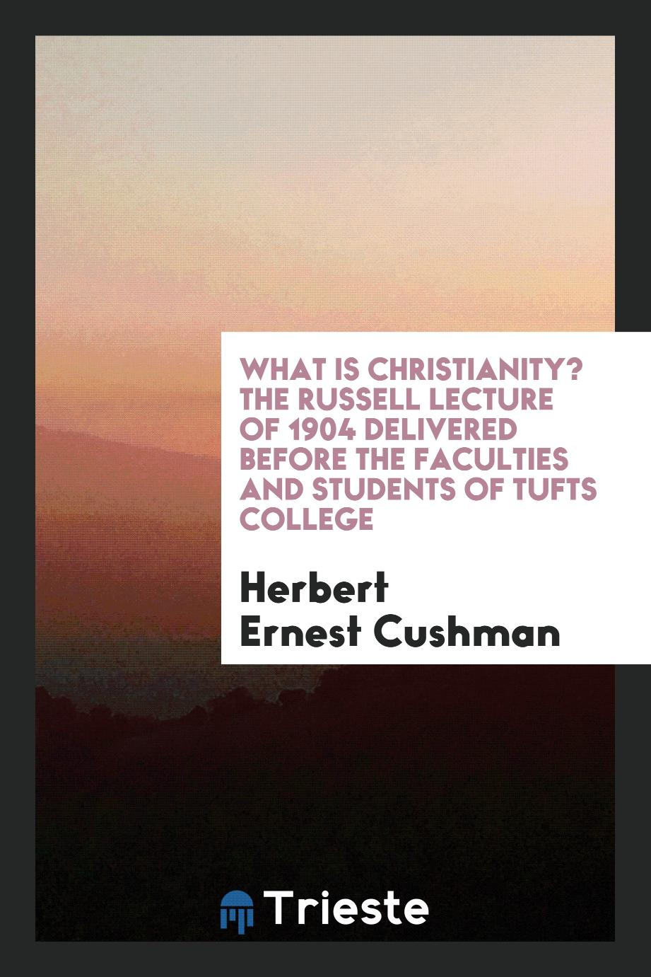 What is Christianity? The Russell lecture of 1904 delivered before the faculties and students of Tufts College