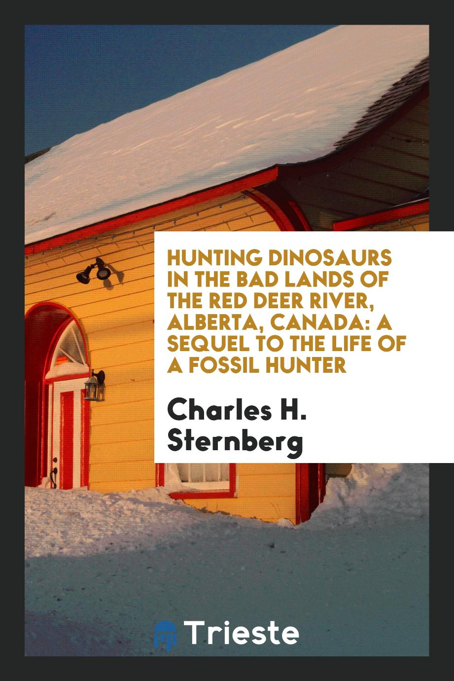 Hunting Dinosaurs in the Bad Lands of the Red Deer River, Alberta, Canada: A Sequel to the Life of a Fossil Hunter