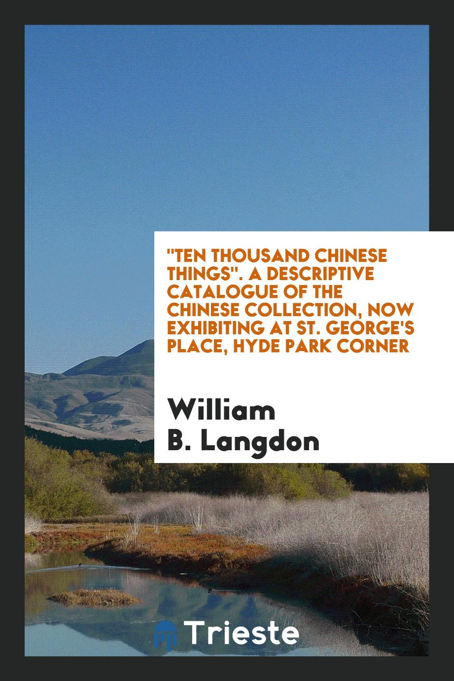 """Ten Thousand Chinese Things"". A Descriptive Catalogue of the Chinese Collection, Now Exhibiting at St. George's Place, Hyde Park Corner"