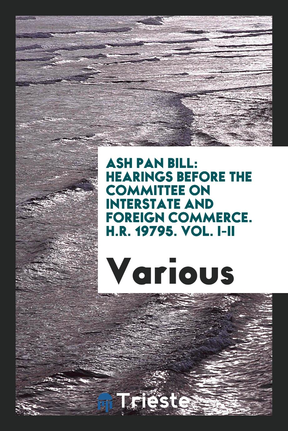 Ash Pan Bill: Hearings before the committee on interstate and foreign commerce. H.R. 19795. Vol. I-II