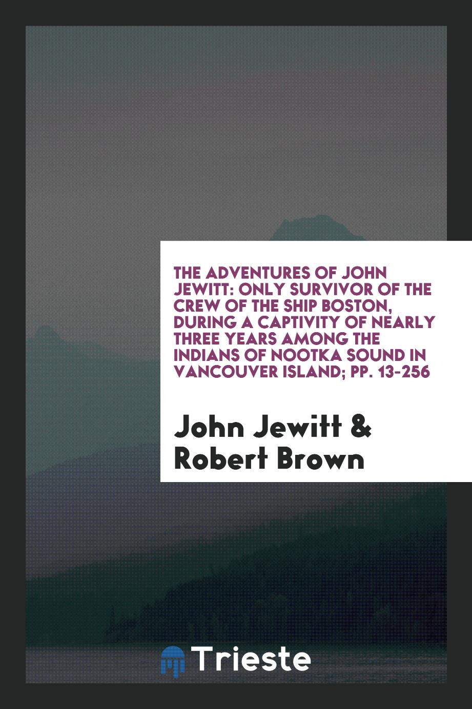 The Adventures of John Jewitt: Only Survivor of the Crew of the Ship Boston, During a Captivity of Nearly Three Years Among the Indians of Nootka Sound in Vancouver Island; pp. 13-256