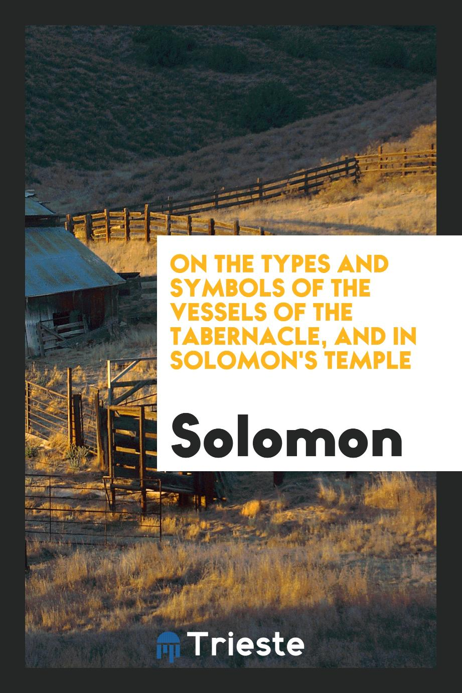 On the Types and Symbols of the Vessels of the Tabernacle, and in Solomon's Temple