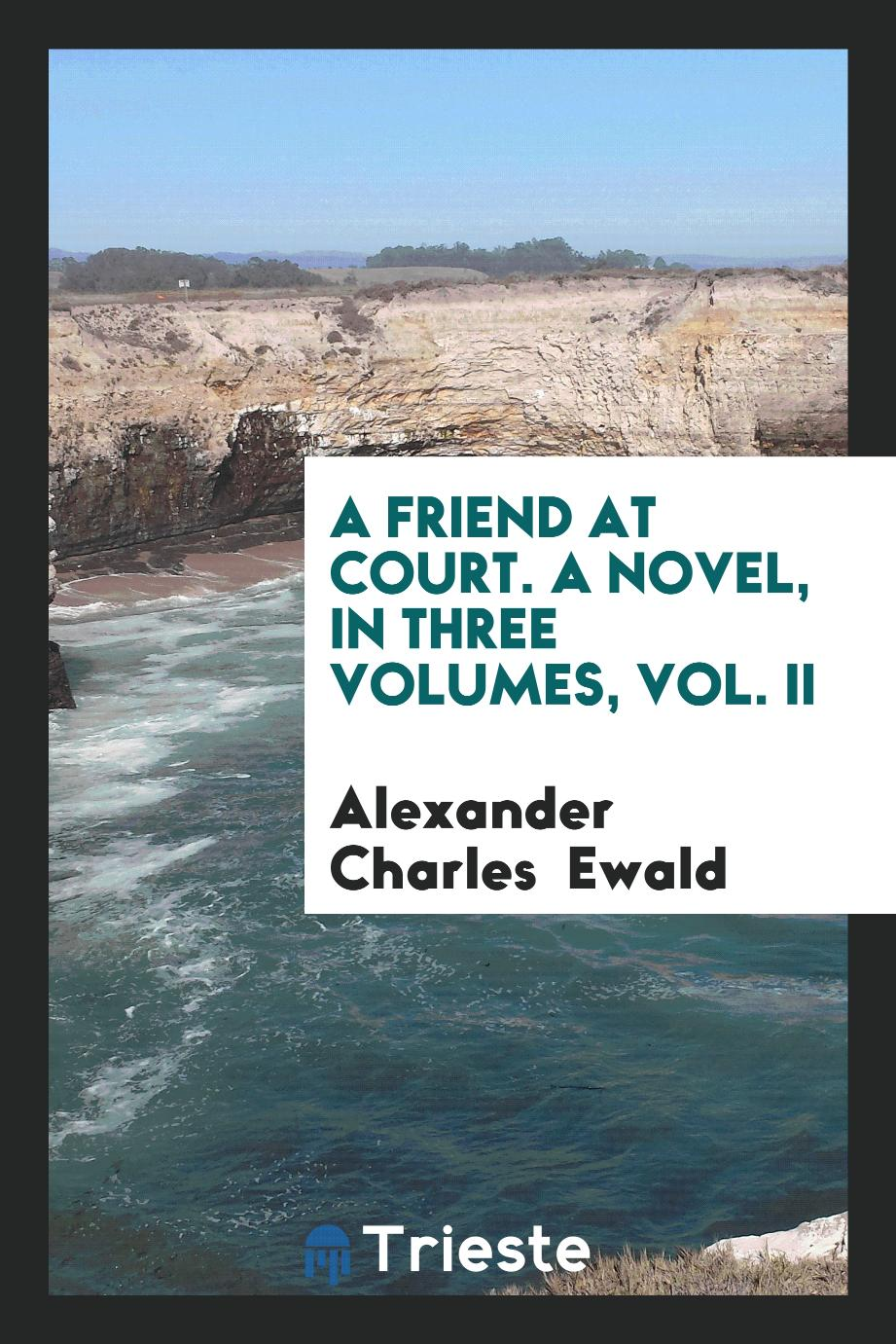A Friend at Court. A Novel, in Three Volumes, Vol. II