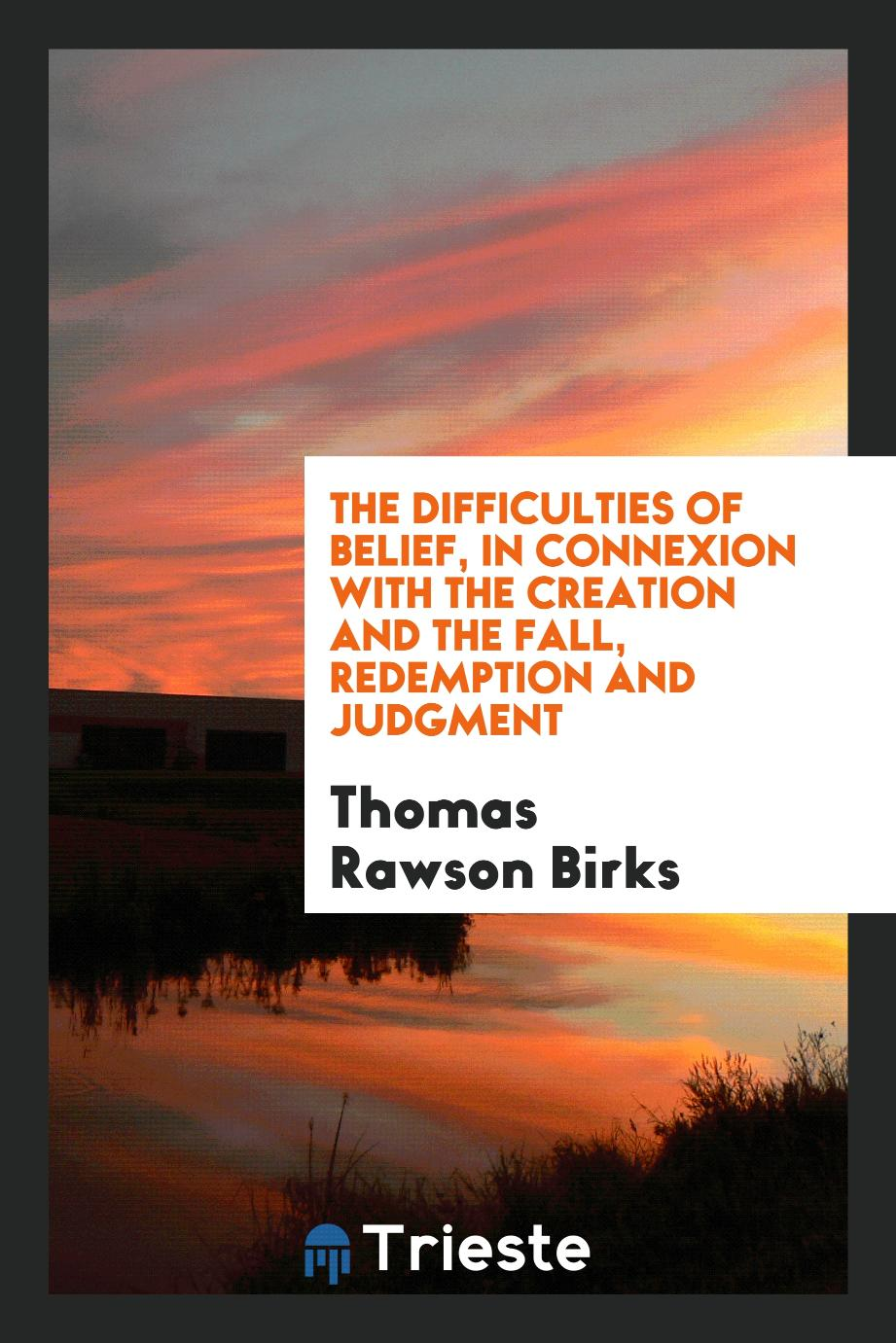 The difficulties of belief, in connexion with the creation and the fall, redemption and judgment