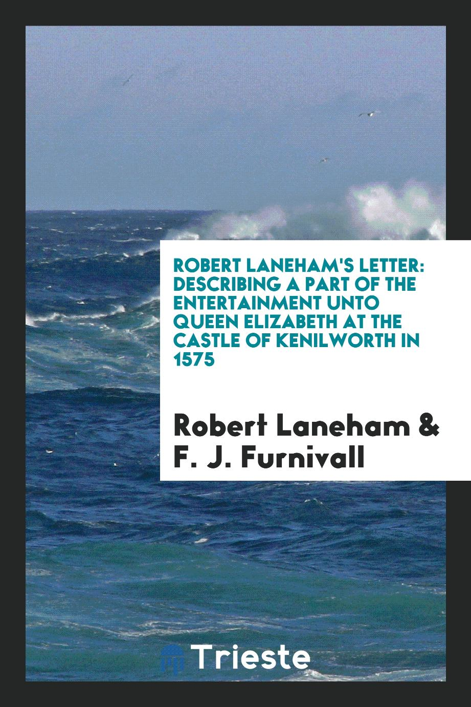 Robert Laneham's Letter: Describing a Part of the Entertainment unto Queen Elizabeth at the Castle of Kenilworth in 1575