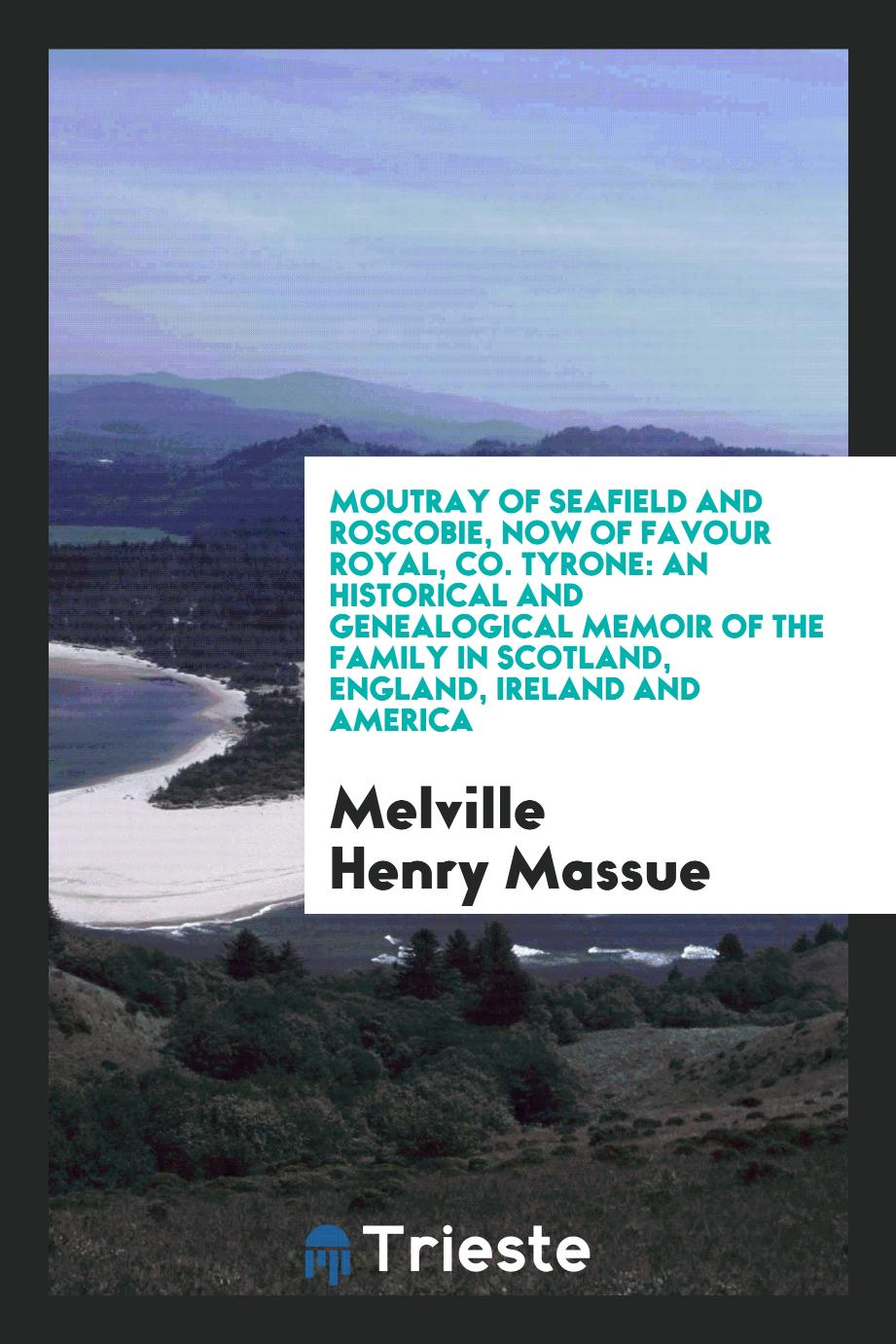 Moutray of Seafield and Roscobie, Now of Favour Royal, Co. Tyrone: An Historical and Genealogical Memoir of the Family in Scotland, England, Ireland and America