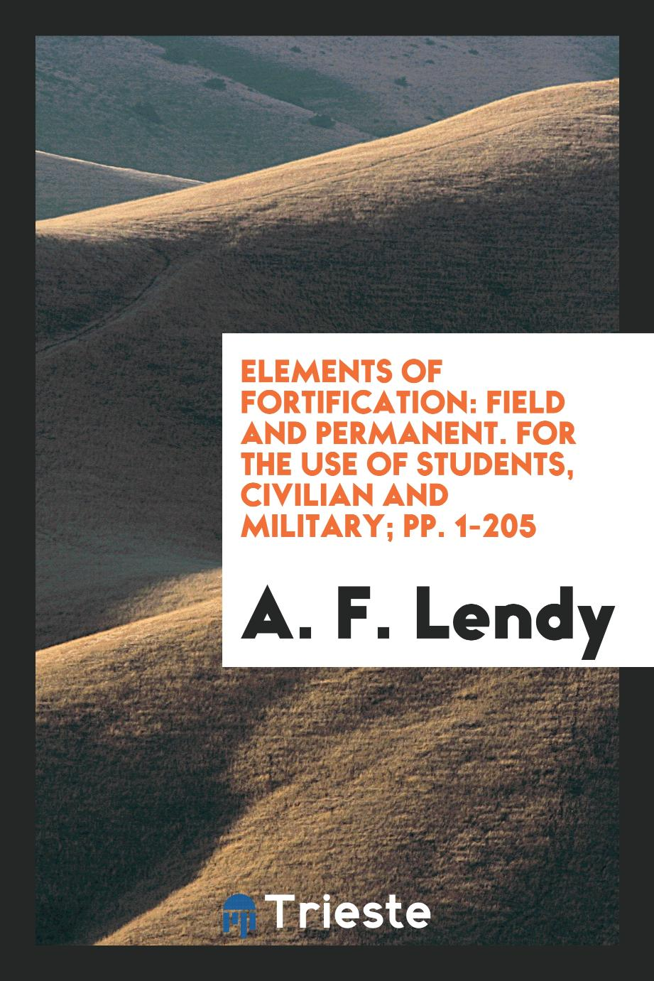 Elements of Fortification: Field and Permanent. For the Use of Students, Civilian and Military; pp. 1-205