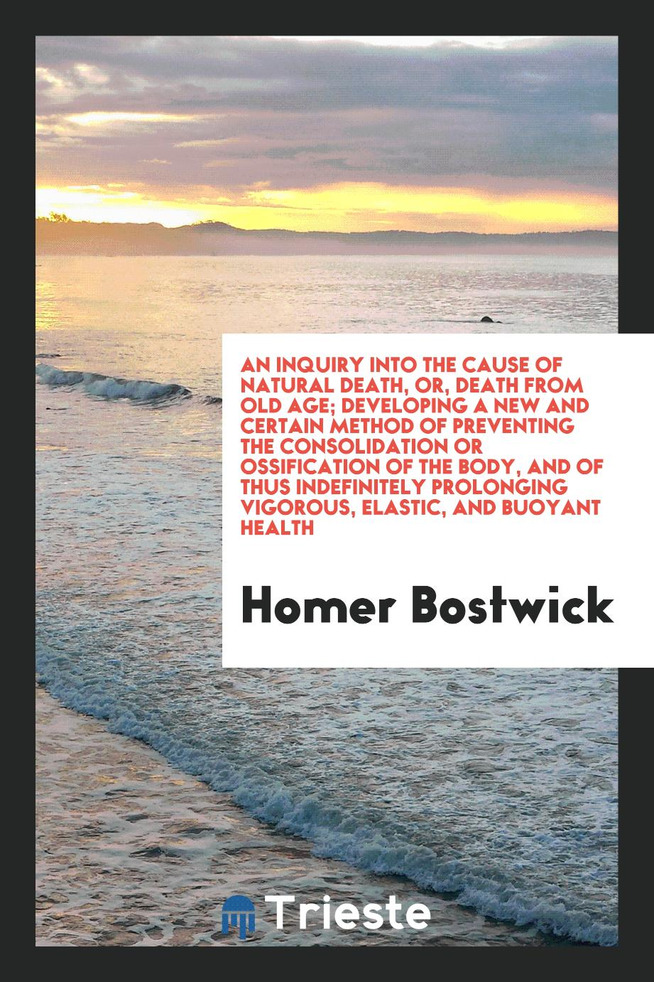 An Inquiry Into the Cause of Natural Death, or, Death from Old Age; Developing a New and Certain Method of Preventing the Consolidation or Ossification of the Body, and of thus Indefinitely Prolonging Vigorous, Elastic, and Buoyant Health