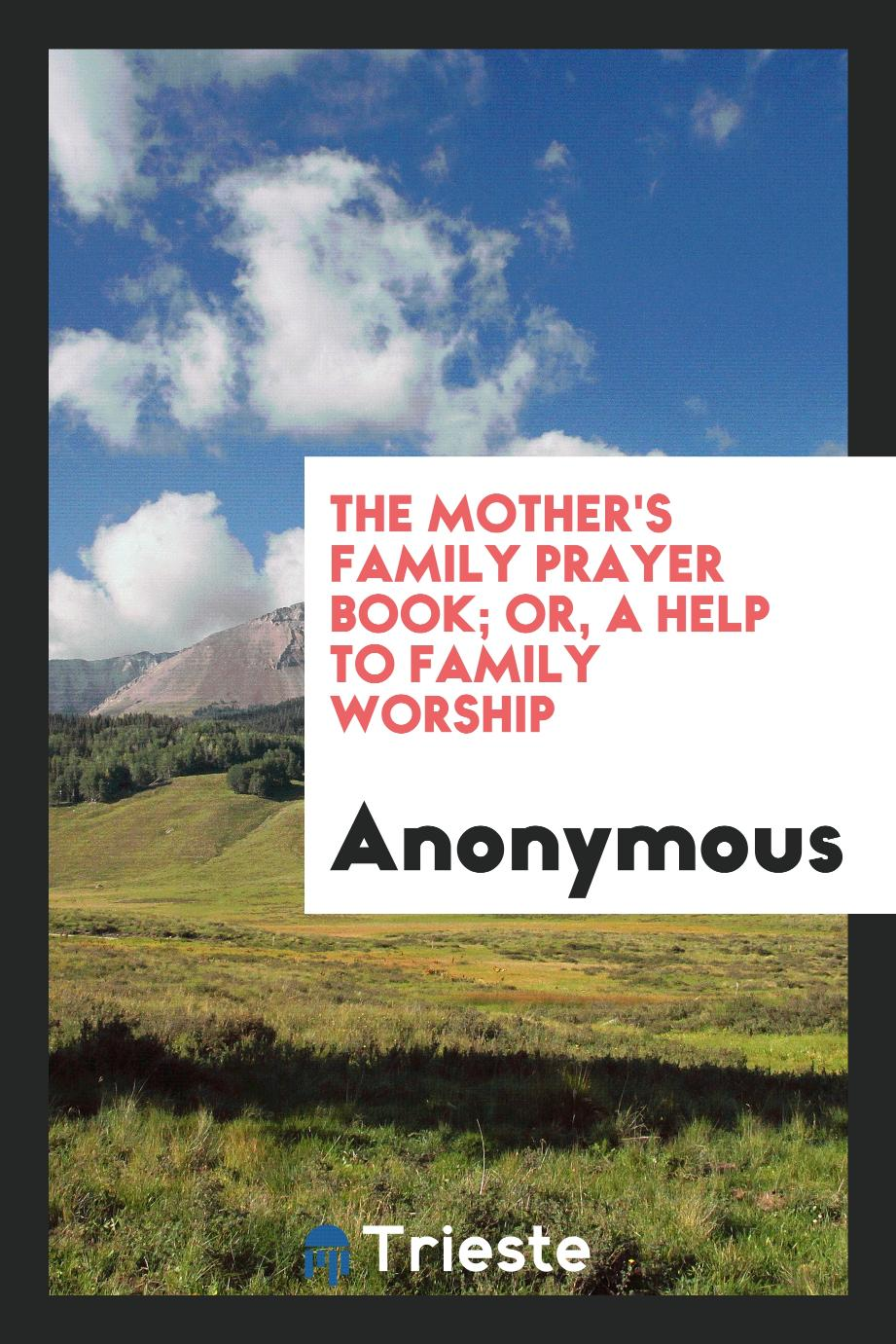 The Mother's Family Prayer Book; Or, a Help to Family Worship
