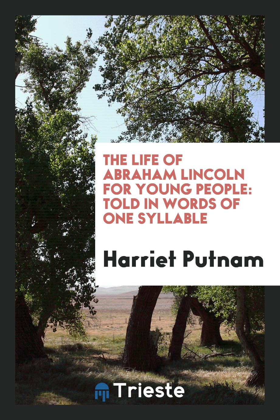 The Life of Abraham Lincoln for Young People: Told in Words of One Syllable