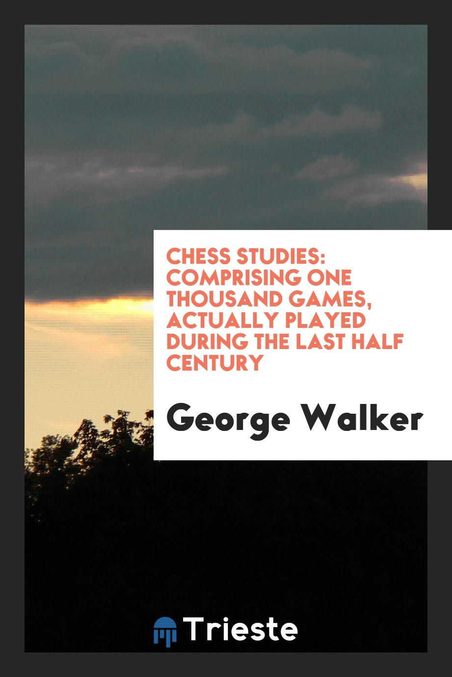 Chess Studies: Comprising One Thousand Games, Actually Played During the Last Half Century
