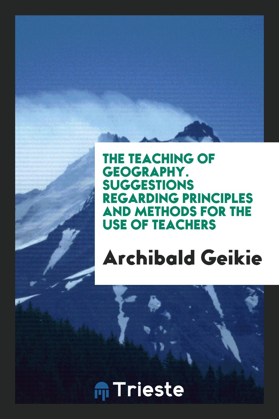 The Teaching of Geography. Suggestions Regarding Principles and Methods for the Use of Teachers