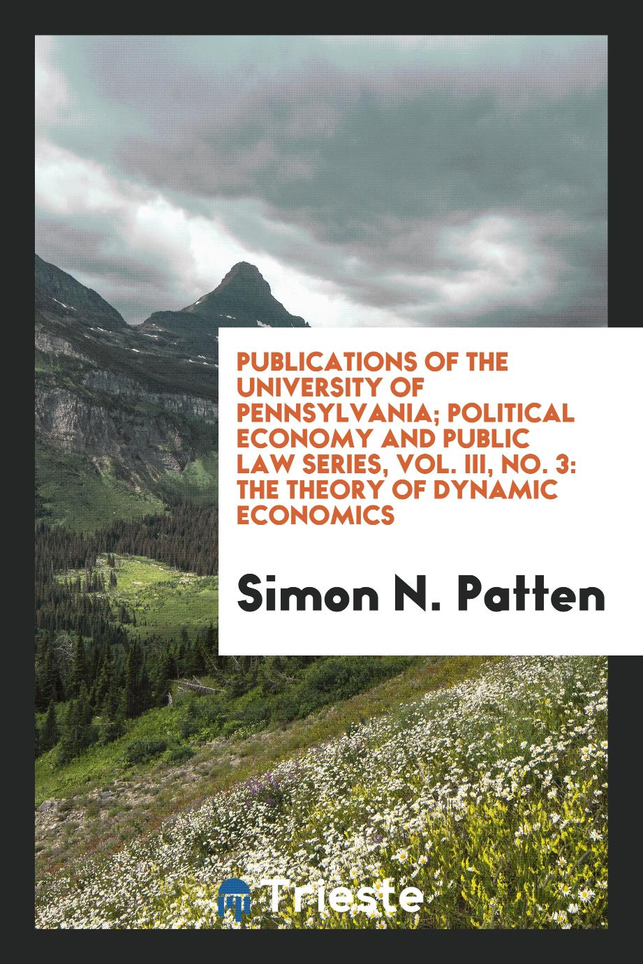 Publications of the University of Pennsylvania; Political Economy and Public Law Series, Vol. III, No. 3: The Theory of Dynamic Economics