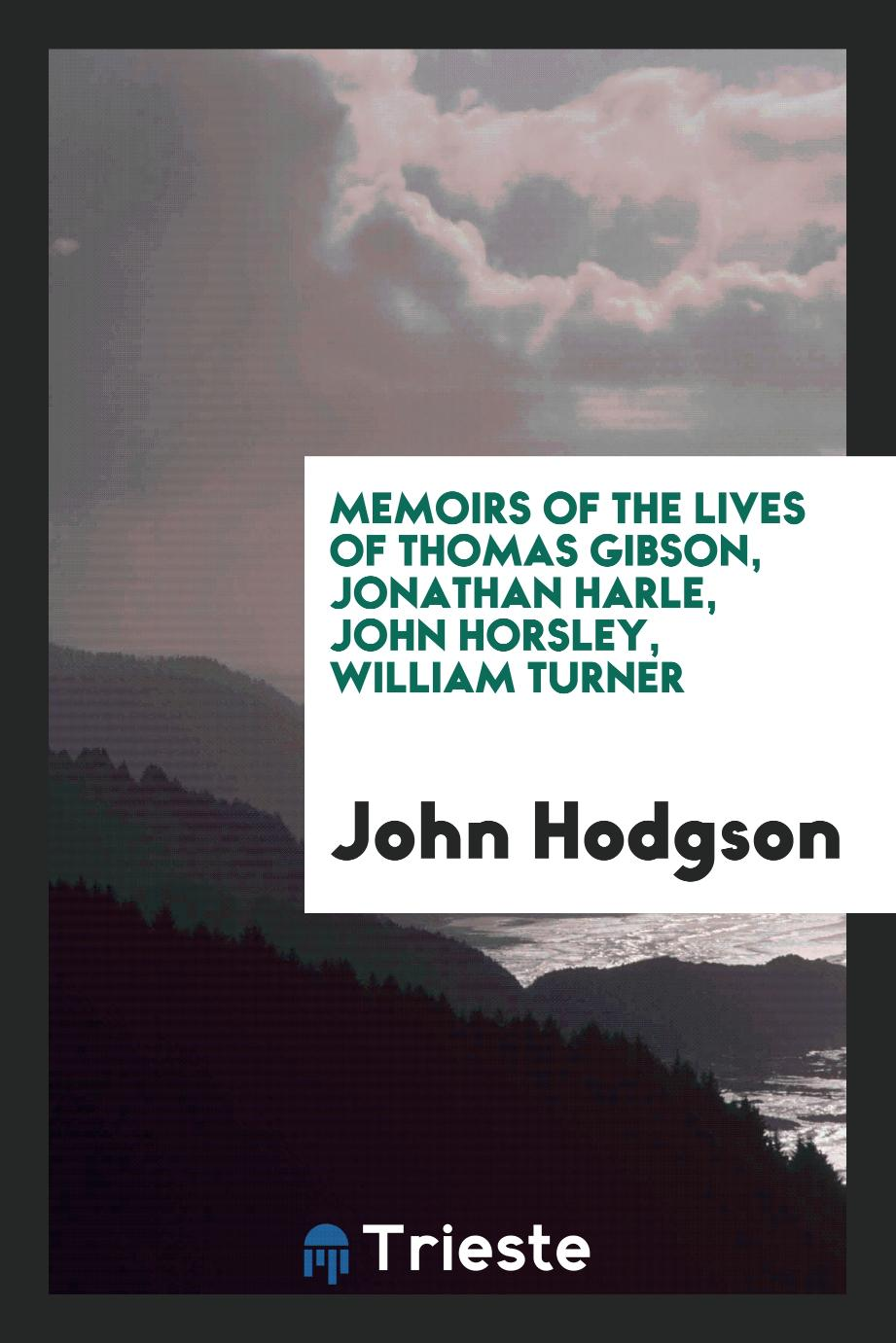 Memoirs of the Lives of Thomas Gibson, Jonathan Harle, John Horsley, William Turner