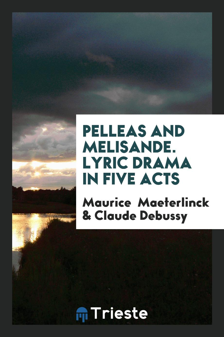 Pelleas and Melisande. Lyric drama in Five Acts