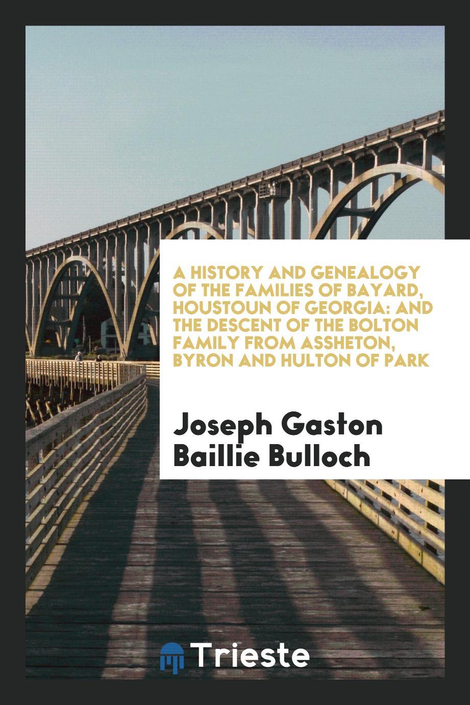 A History and Genealogy of the Families of Bayard, Houstoun of Georgia: and the Descent of the Bolton Family from Assheton, Byron and Hulton of Park