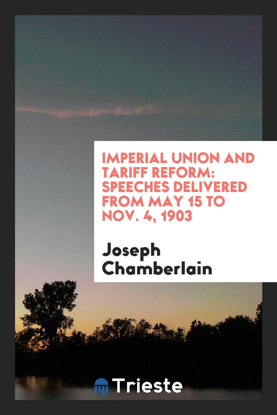 Imperial Union and Tariff Reform: Speeches Delivered from May 15 to Nov. 4, 1903