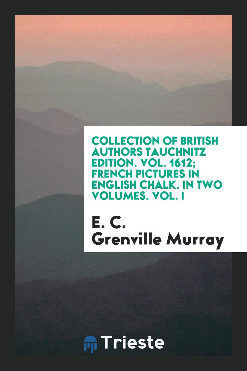Collection of British Authors Tauchnitz Edition. Vol. 1612; French Pictures in English Chalk. In Two Volumes. Vol. I