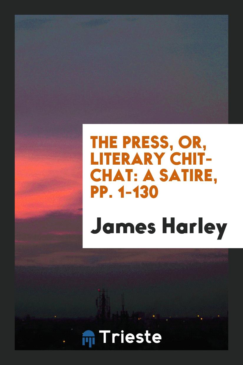 The Press, Or, Literary Chit-Chat: A Satire, pp. 1-130