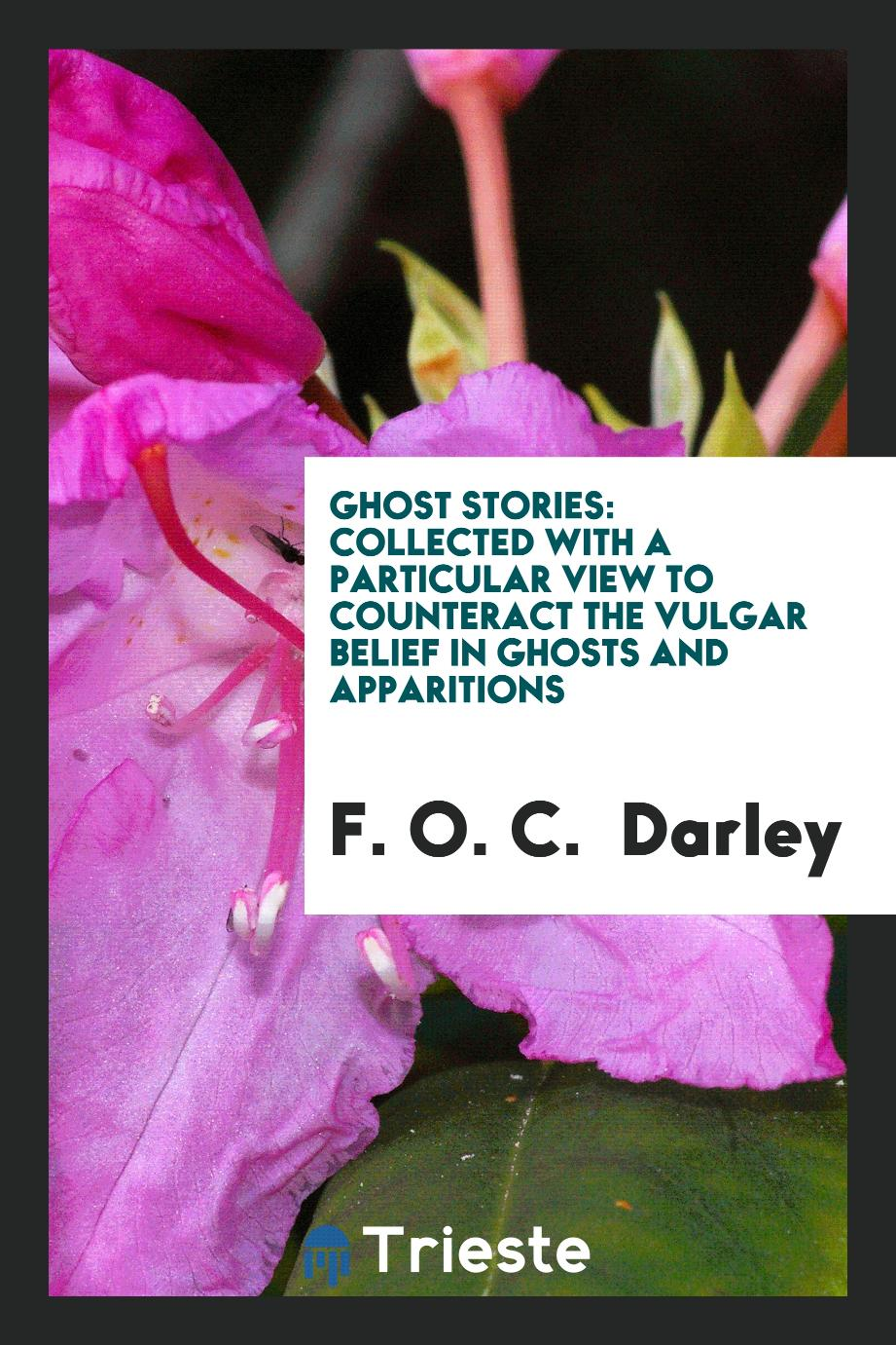 Ghost Stories: Collected with a Particular View to Counteract the Vulgar Belief in Ghosts and Apparitions