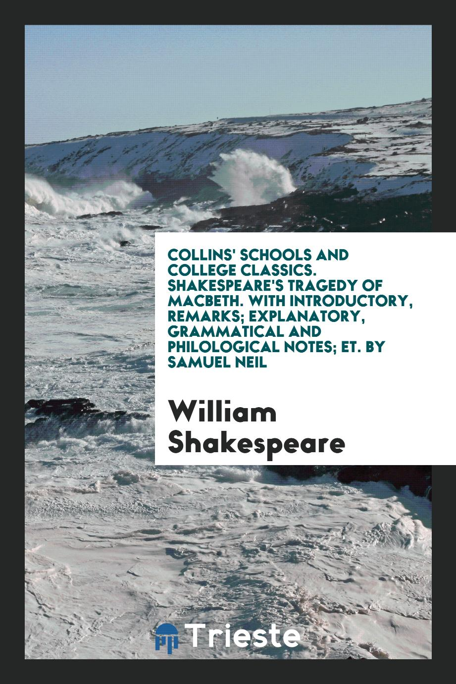 Collins' Schools and College Classics. Shakespeare's tragedy of Macbeth. With Introductory, Remarks; Explanatory, Grammatical and Philological Notes; Etс. By Samuel Neil