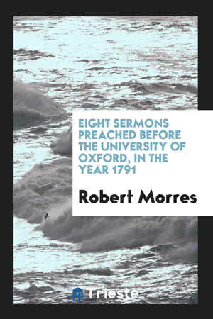 Eight Sermons Preached Before the University of Oxford, in the Year 1791