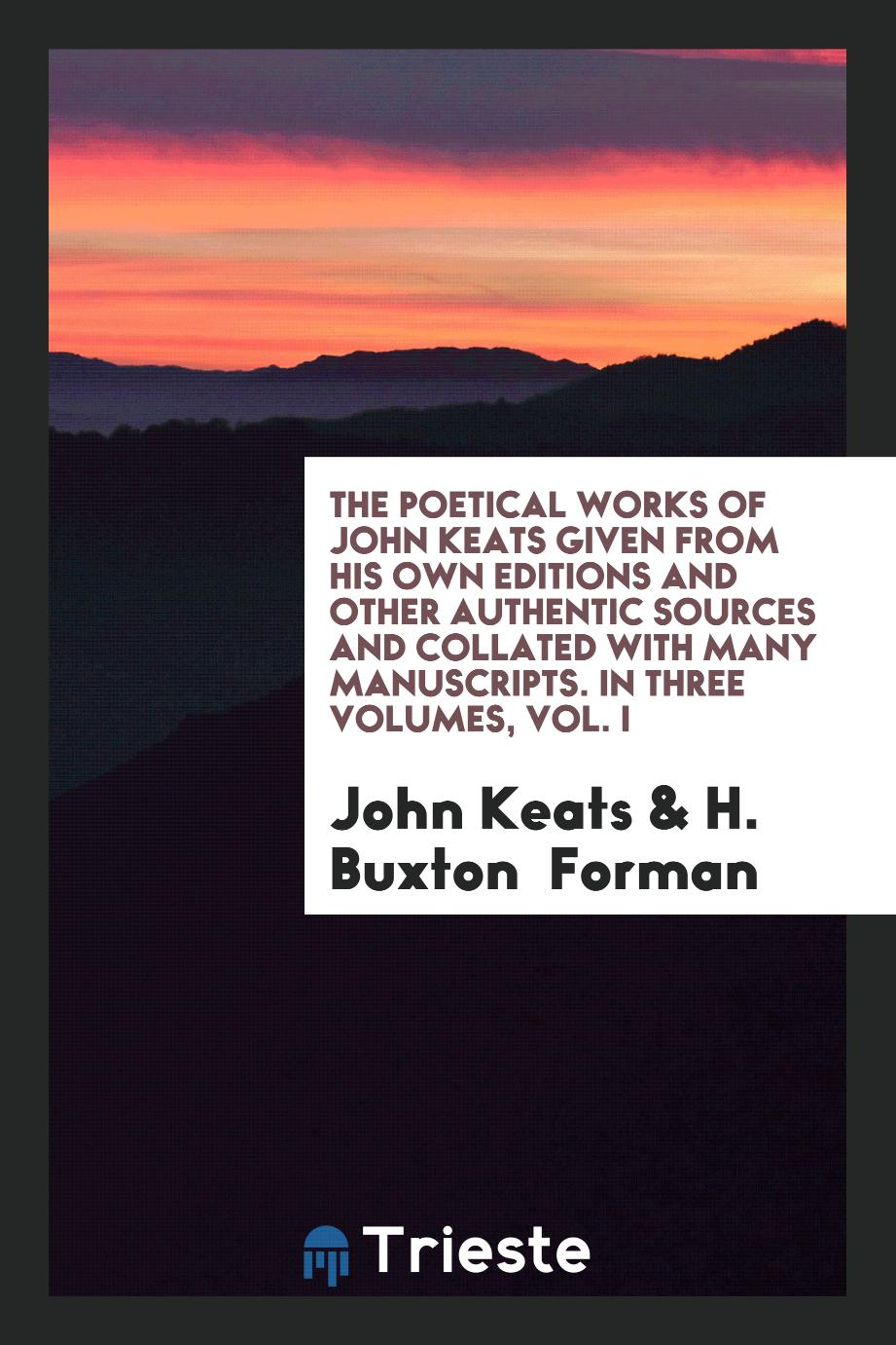 The Poetical Works of John Keats Given from His Own Editions and Other Authentic Sources and Collated with Many Manuscripts. In Three Volumes, Vol. I