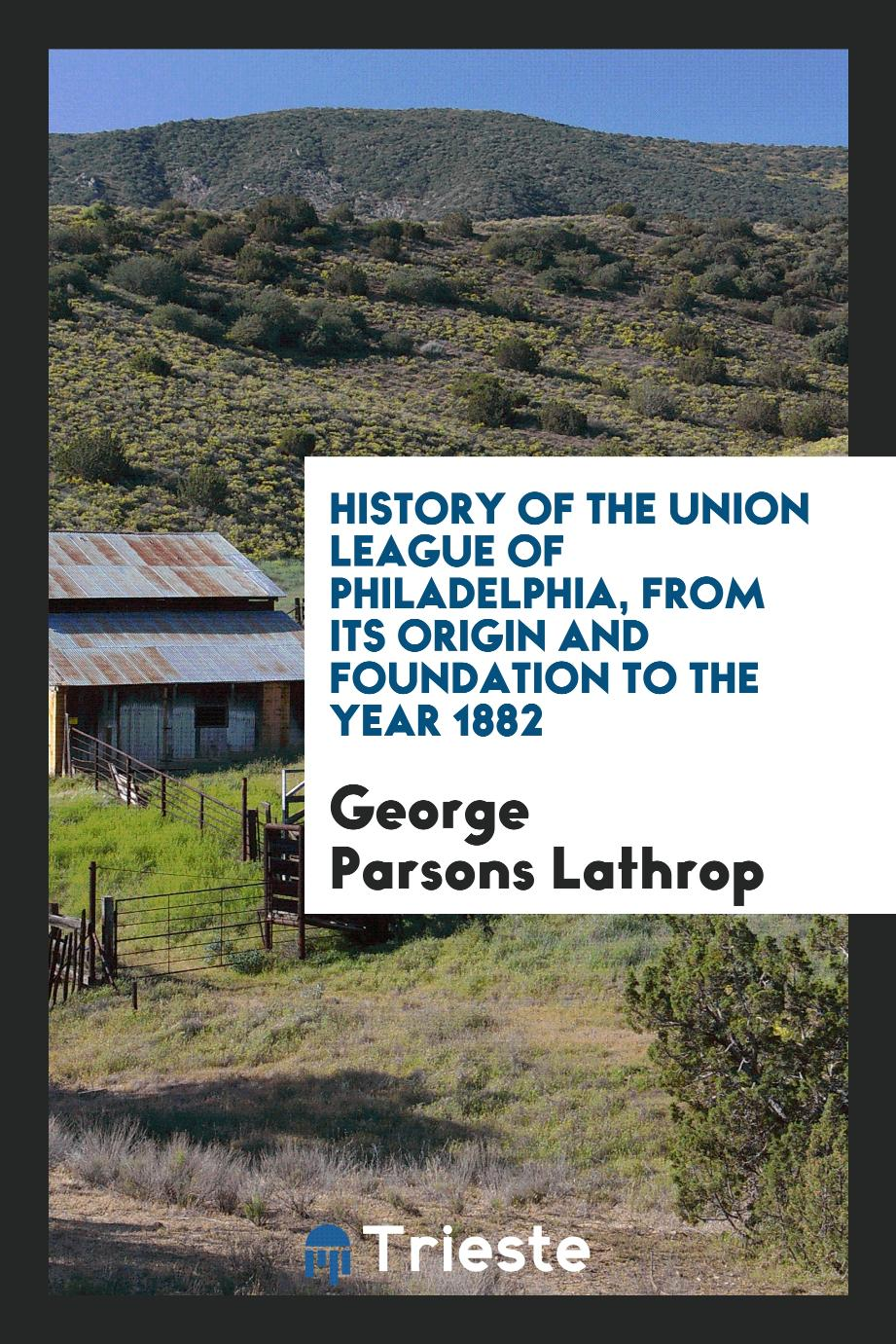History of the Union League of Philadelphia, from Its Origin and Foundation to the Year 1882
