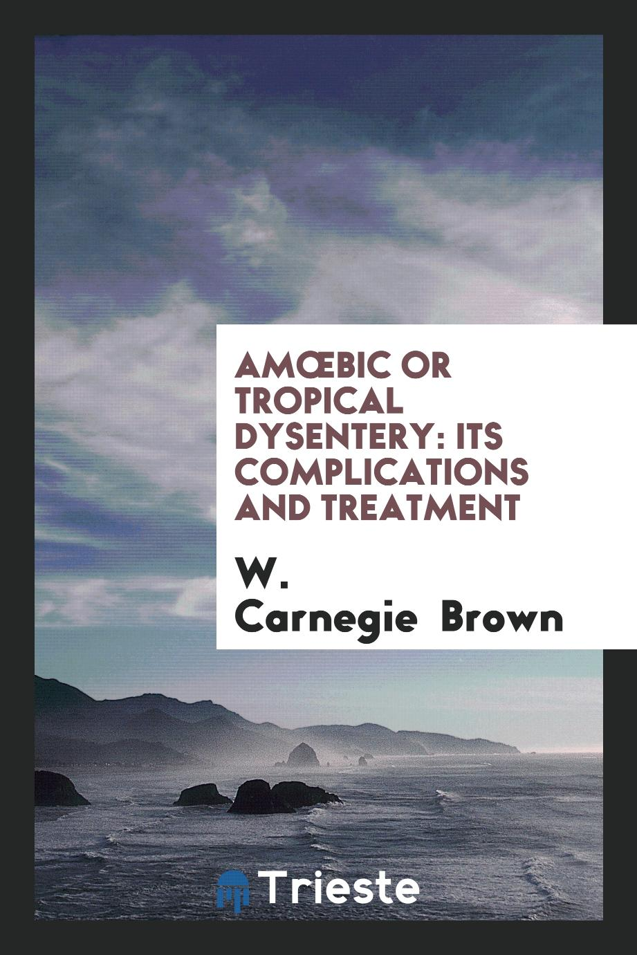 Amœbic Or Tropical Dysentery: Its Complications and Treatment