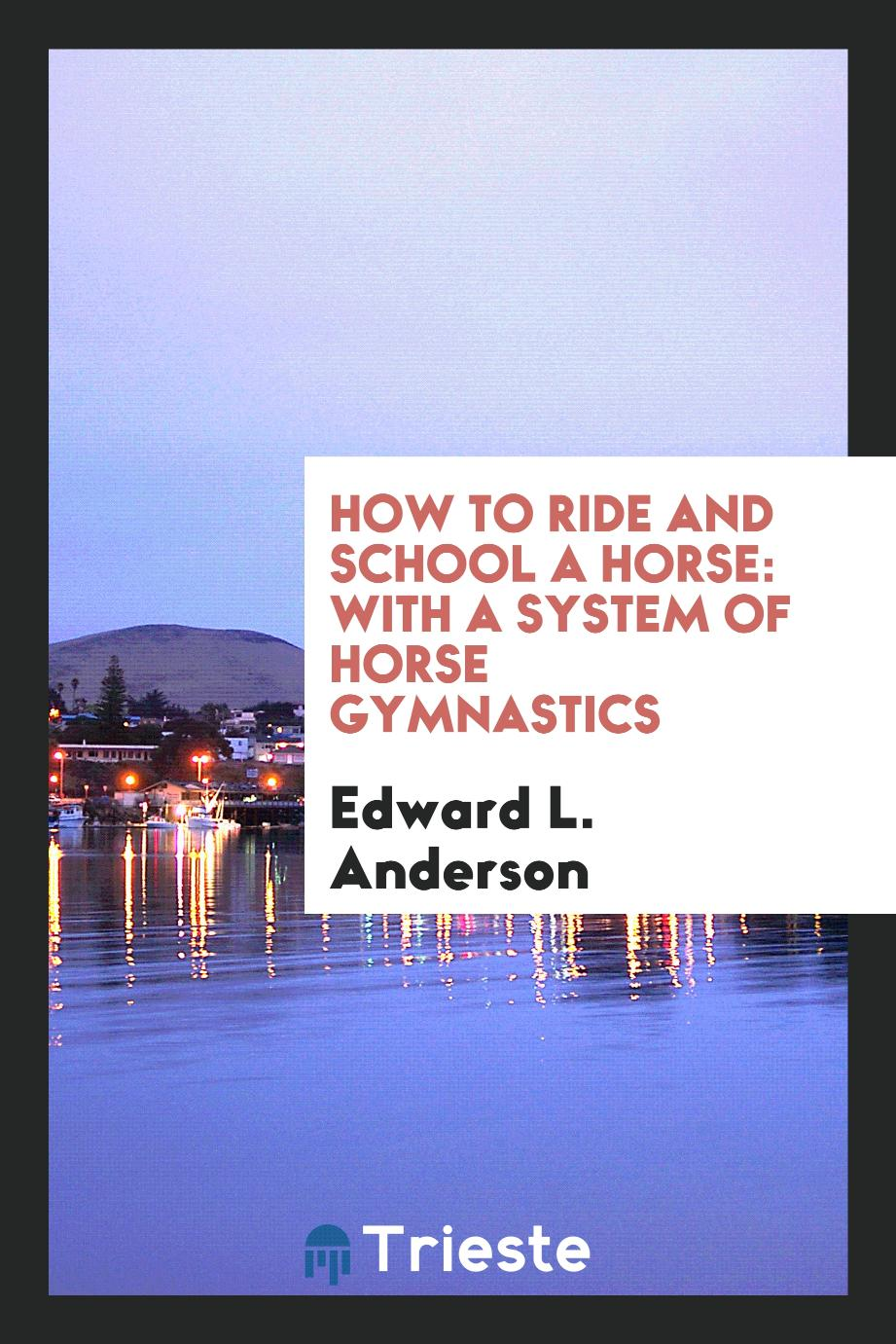 How to Ride and School a Horse: With a System of Horse Gymnastics