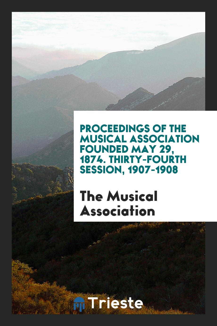 Proceedings of the Musical Association Founded May 29, 1874. Thirty-Fourth Session, 1907-1908