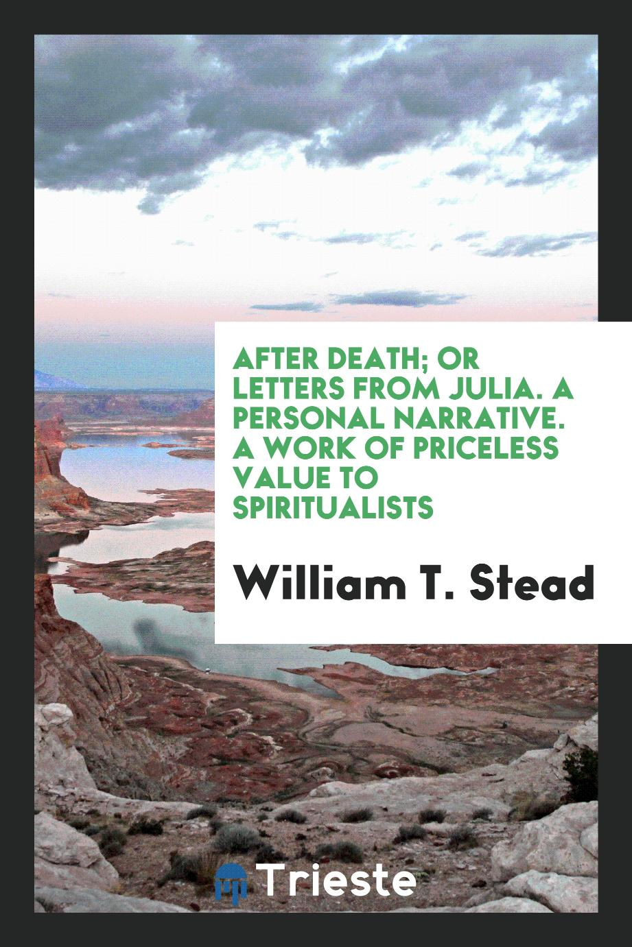 After Death; Or Letters from Julia. A Personal Narrative. A Work of Priceless Value to Spiritualists