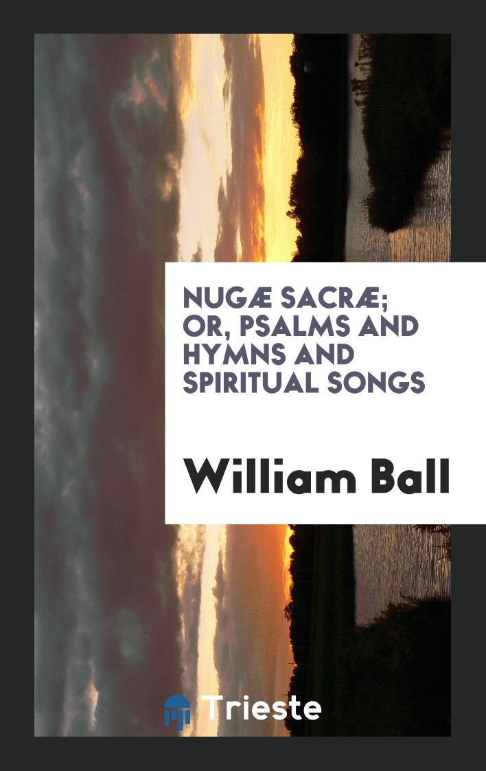 Nugæ Sacræ; Or, Psalms and Hymns and Spiritual Songs