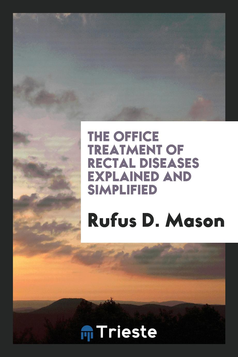 Rufus D. Mason - The Office Treatment of Rectal Diseases Explained and Simplified