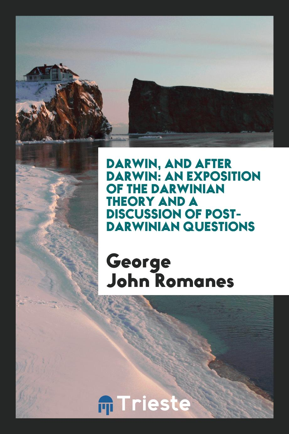 Darwin, and After Darwin: An Exposition of the Darwinian Theory and a Discussion of Post-Darwinian Questions