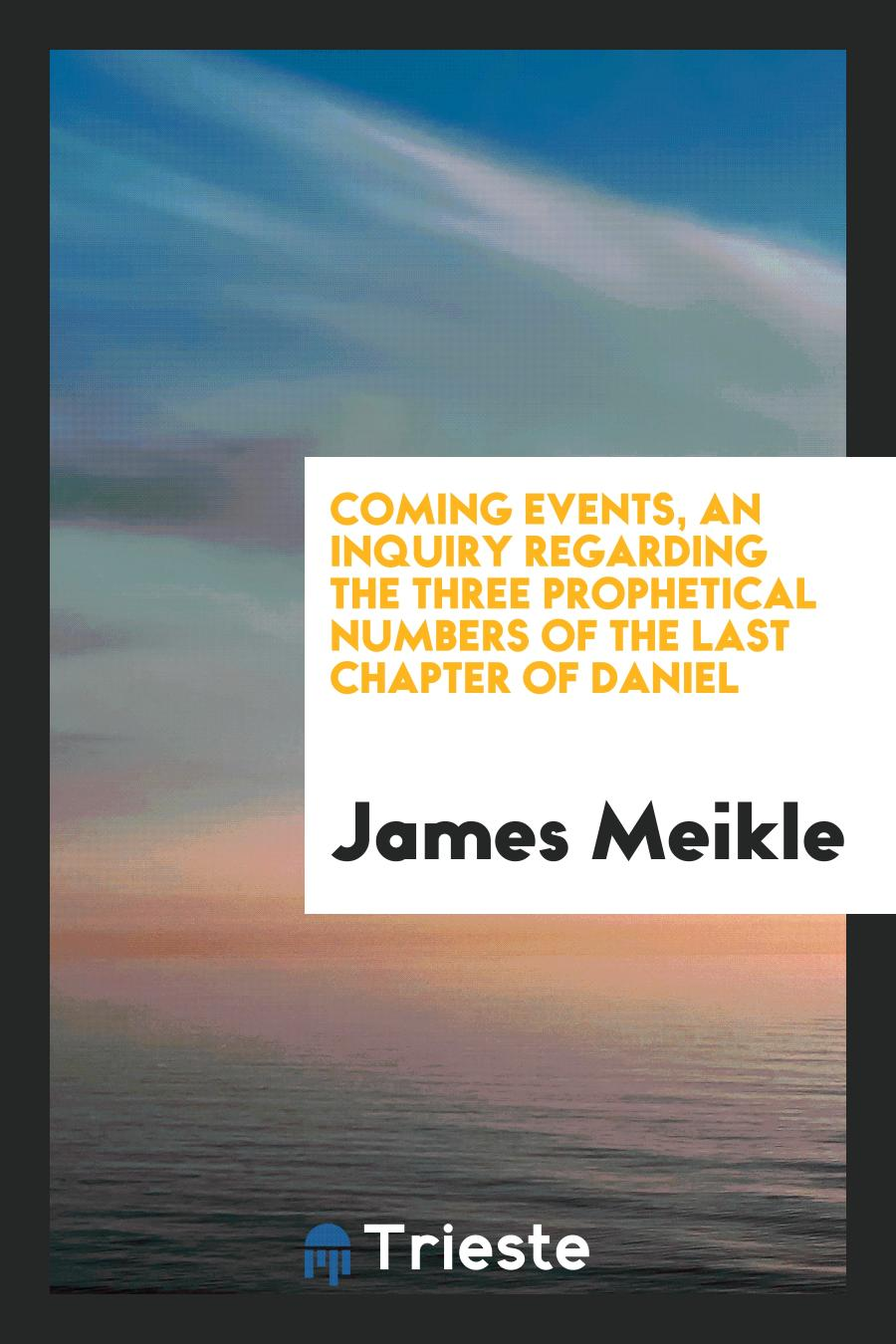 Coming Events, an Inquiry regarding the Three Prophetical Numbers of the Last Chapter of Daniel