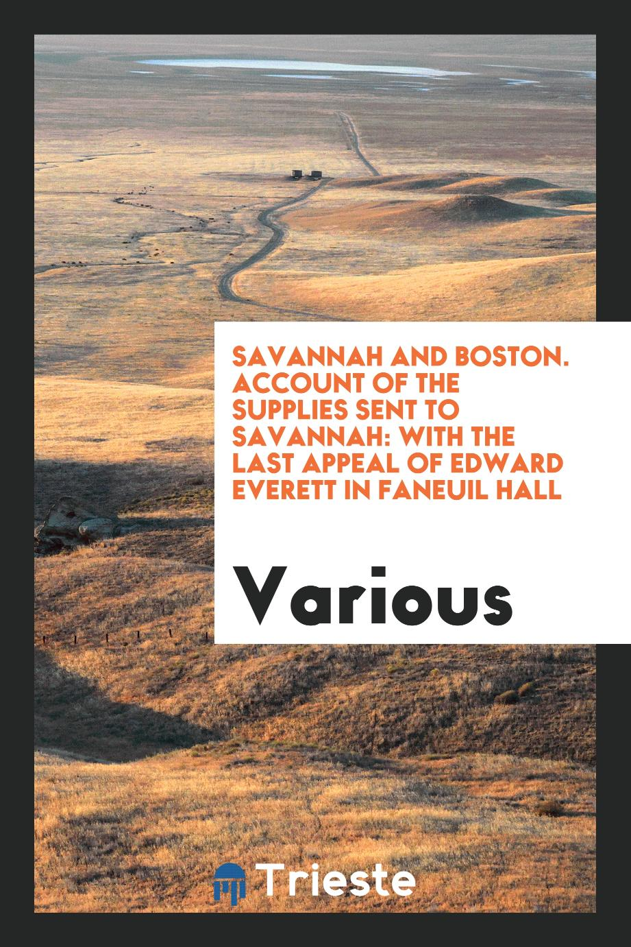 Savannah and Boston. Account of the supplies sent to Savannah: with the last appeal of Edward Everett in Faneuil hall