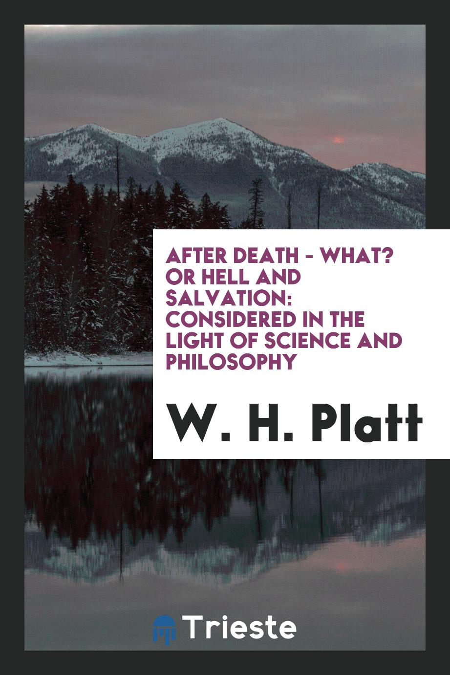 After Death - What? Or Hell and Salvation: Considered in the Light of Science and Philosophy