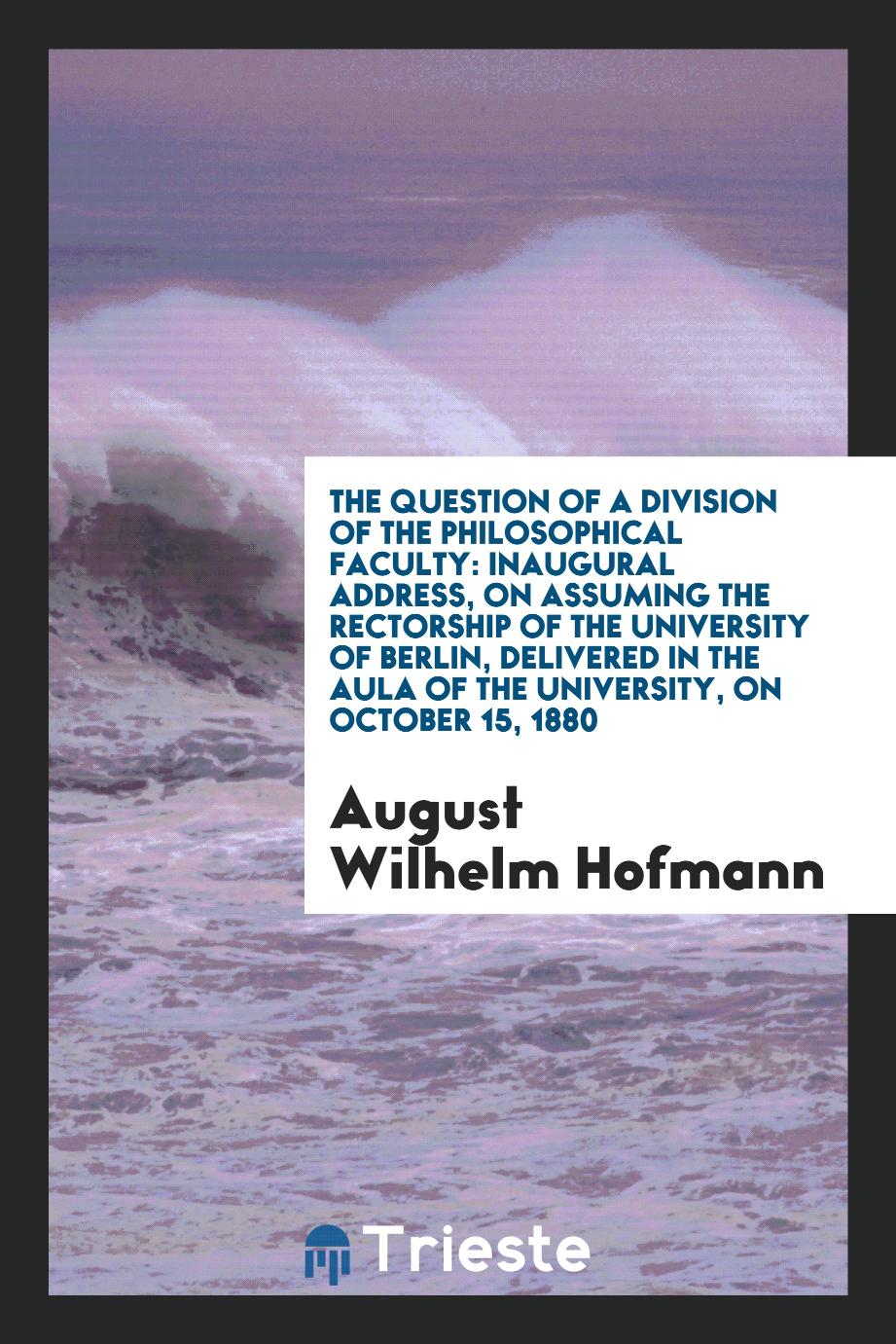 The Question of a Division of the Philosophical Faculty: Inaugural Address, on assuming the rectorship of the university of Berlin, delivered in the Aula of the University, on October 15, 1880
