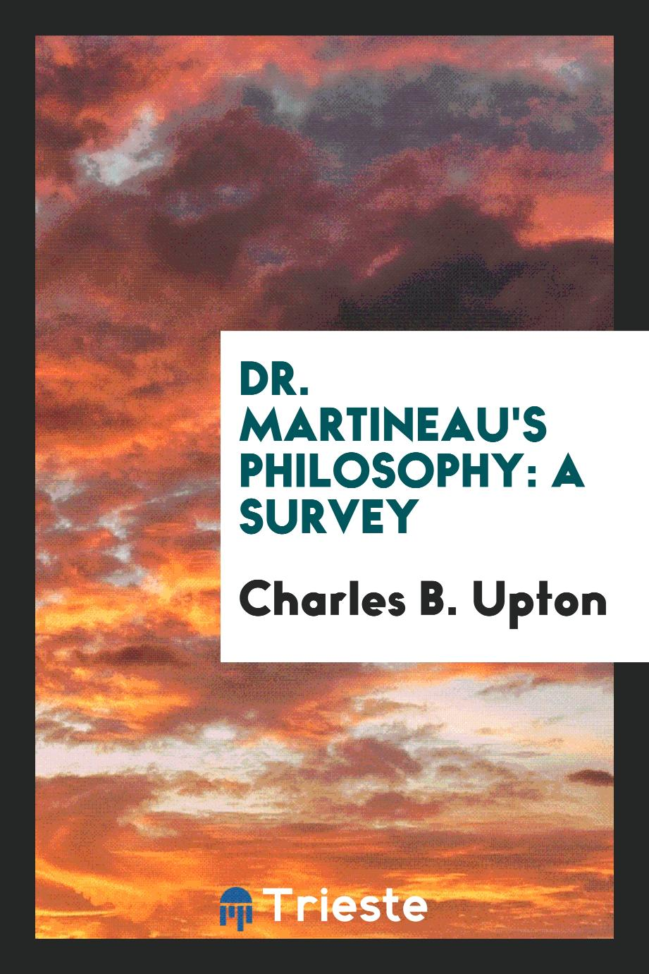Dr. Martineau's Philosophy: A Survey
