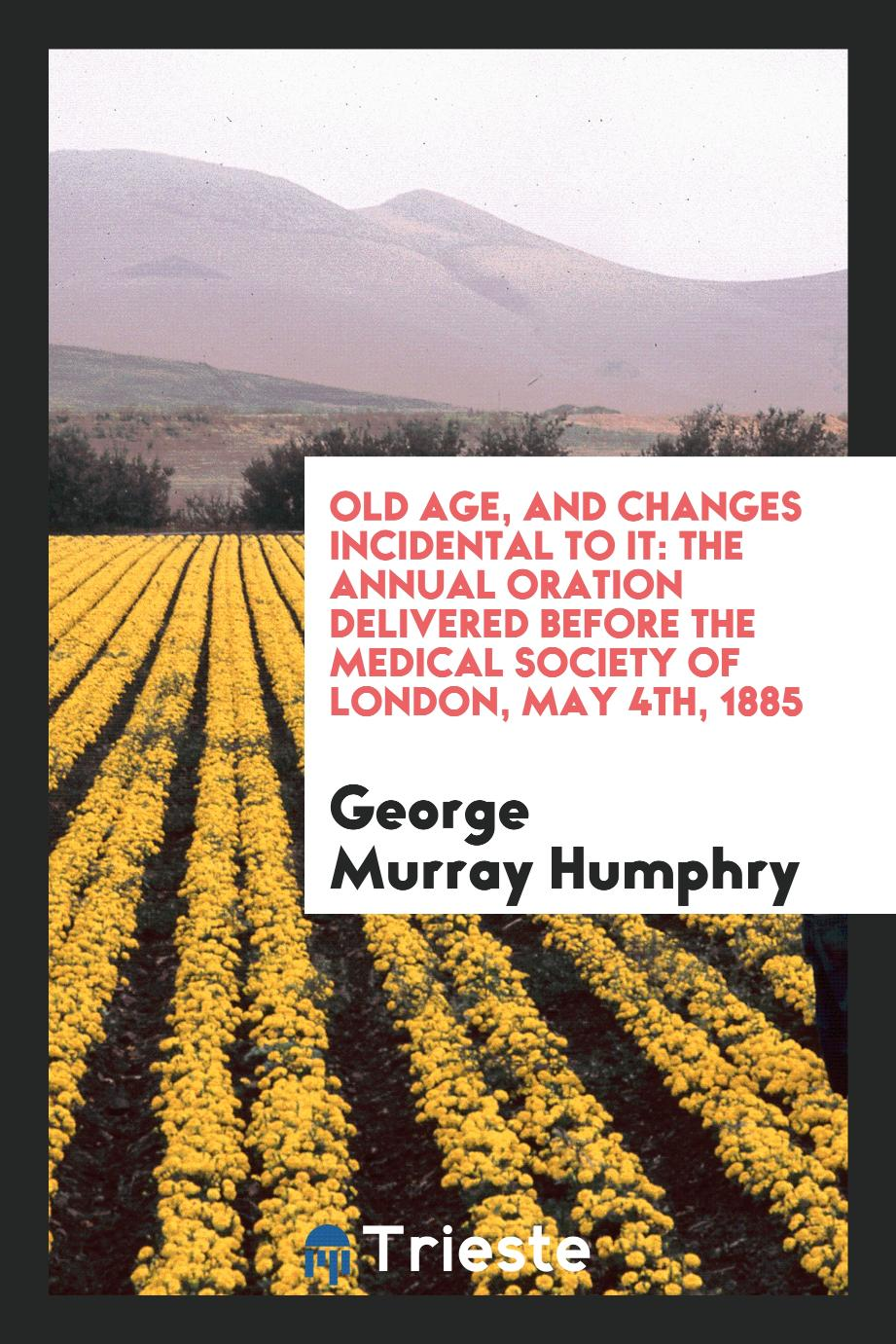 George Murray Humphry - Old Age, and Changes Incidental to it: The Annual Oration Delivered Before the Medical Society of London, May 4th, 1885