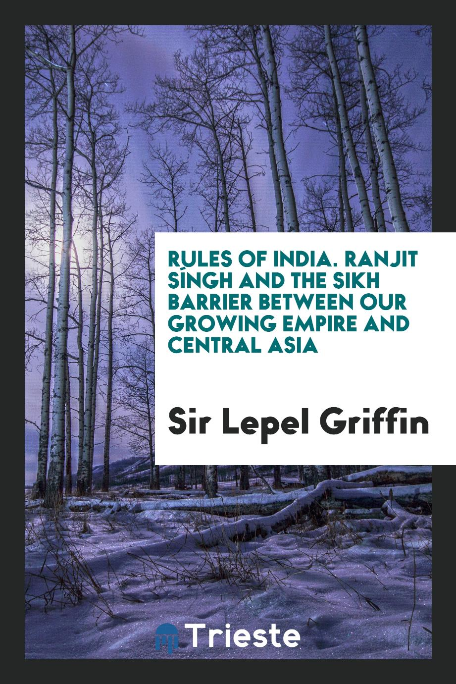 Sir Lepel Griffin - Rules of India. Ranjit Síngh and the Sikh Barrier between Our Growing Empire and Central Asia