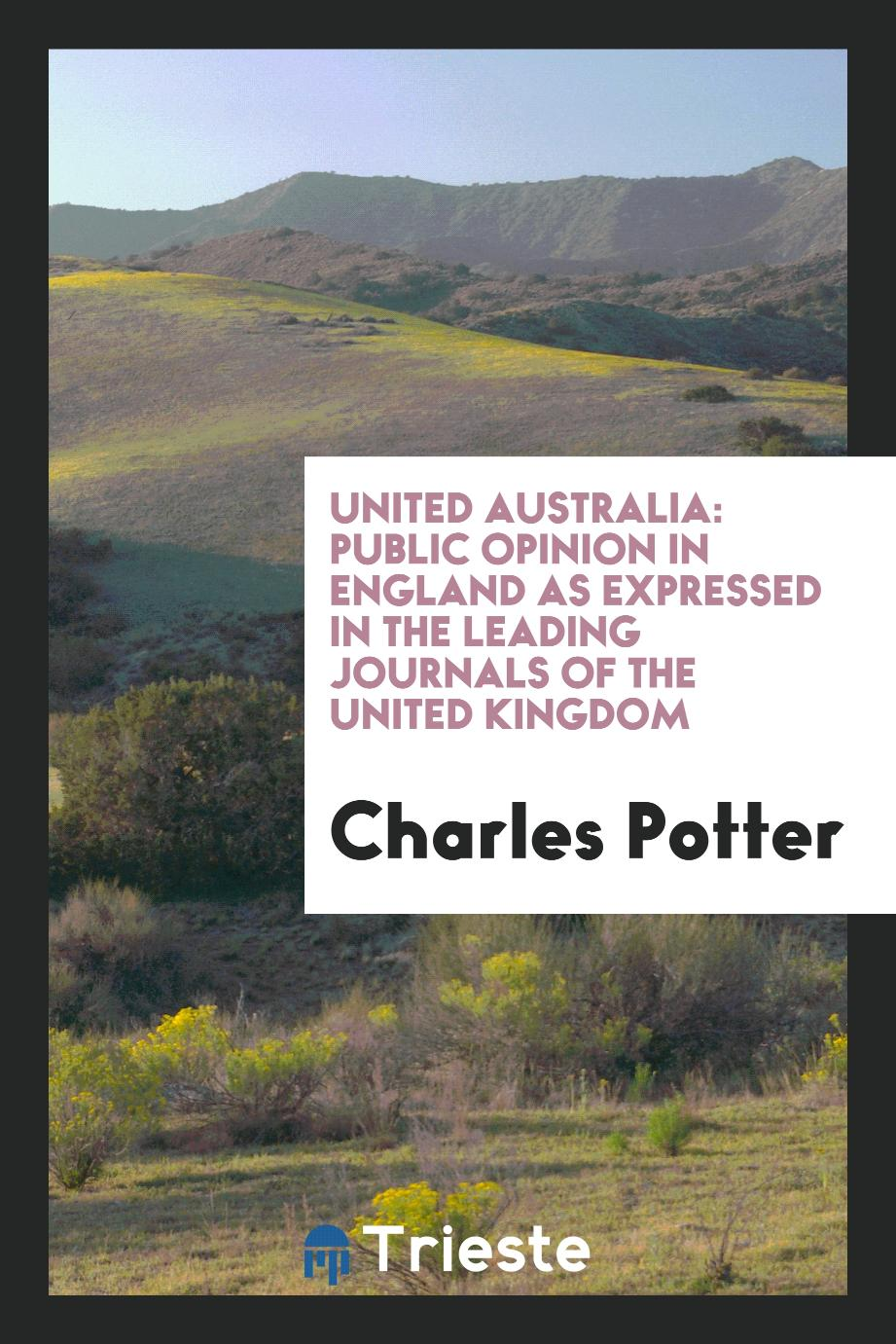United Australia: Public Opinion in England as Expressed in the Leading Journals of the United Kingdom