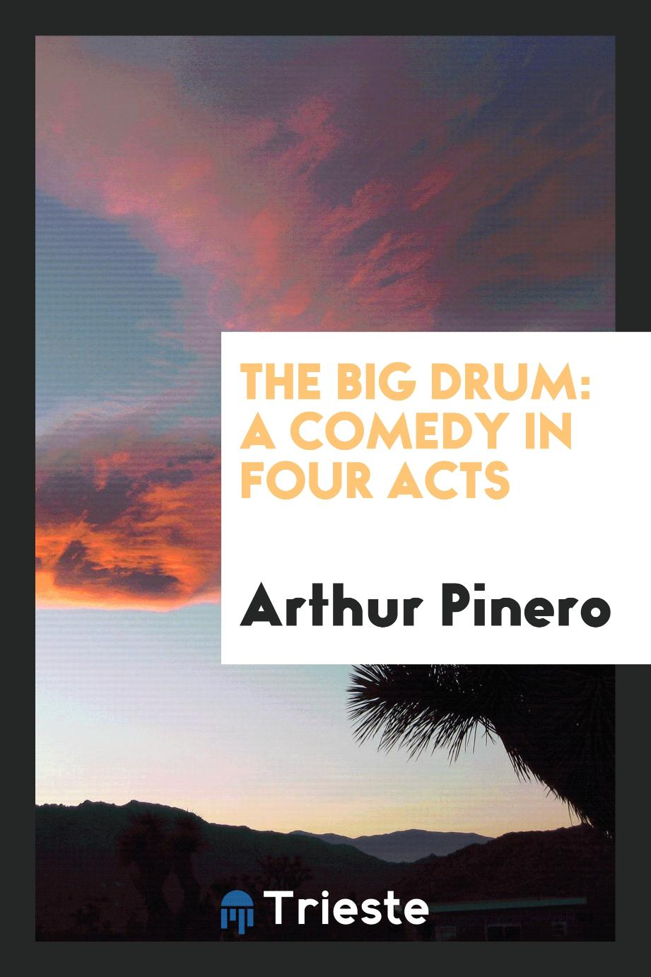 Arthur Pinero - The big drum: a comedy in four acts