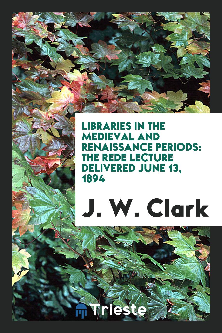 Libraries in the Medieval and Renaissance Periods: The Rede Lecture Delivered June 13, 1894