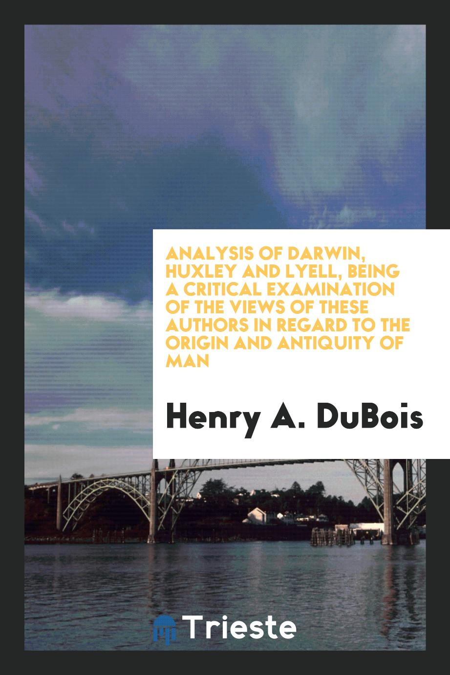 Analysis of Darwin, Huxley and Lyell, Being a Critical Examination of the Views of These Authors in Regard to the Origin and Antiquity of Man